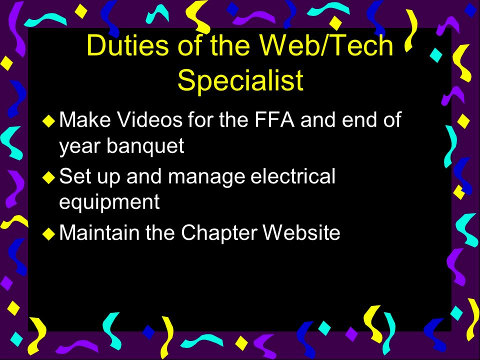 Duties of the Web/Tech Specialist u Make Videos for the FFA and end of year banquet u Set up and manage electrical equipment u Maintain the Chapter We