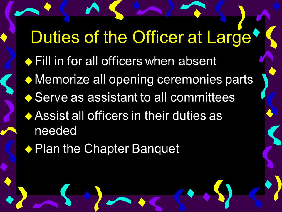 Duties of the Officer at Large u Fill in for all officers when absent u Memorize all opening ceremonies parts u Serve as assistant to all committees u