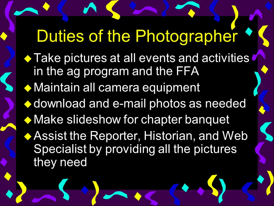 Duties of the Photographer u Take pictures at all events and activities in the ag program and the FFA u Maintain all camera equipment u download and e