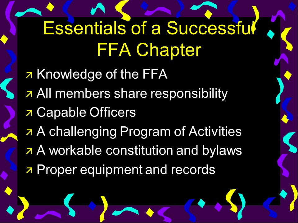 Essentials of a Successful FFA Chapter ä Knowledge of the FFA ä All members share responsibility ä Capable Officers ä A challenging Program of Activit