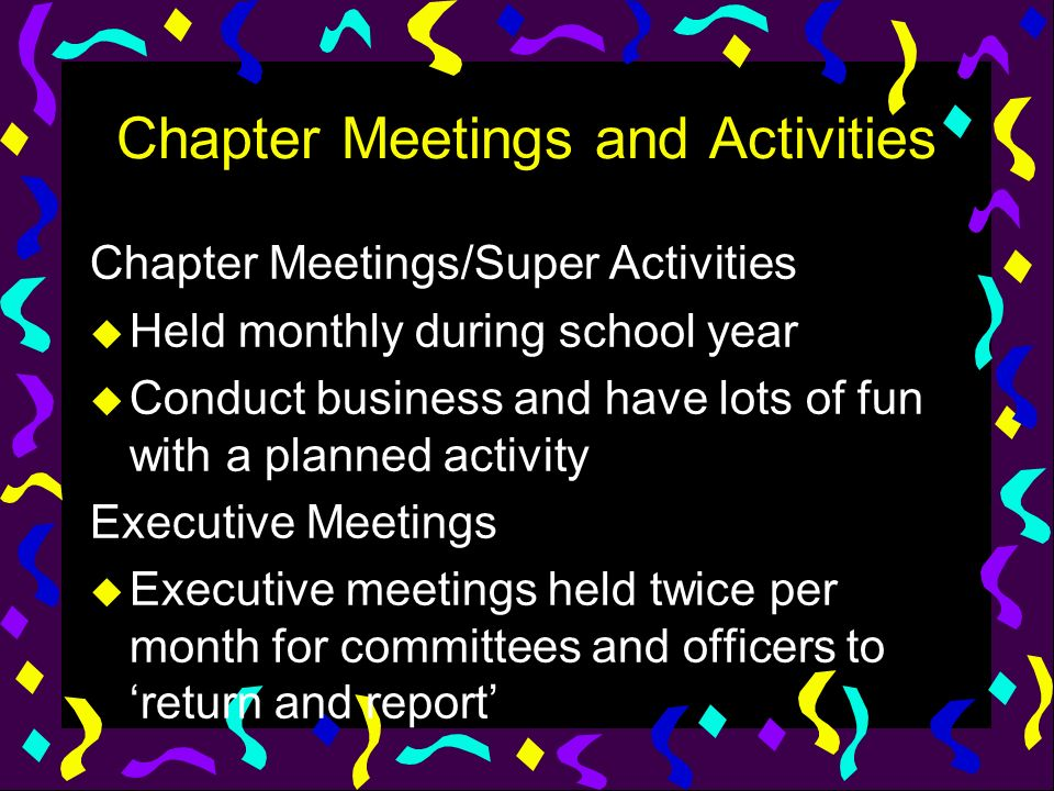 Chapter Meetings and Activities Chapter Meetings/Super Activities u Held monthly during school year u Conduct business and have lots of fun with a pla