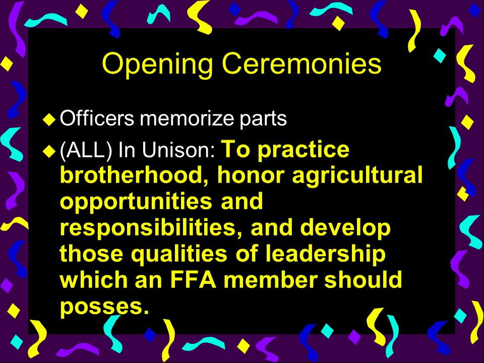 Opening Ceremonies u Officers memorize parts u (ALL) In Unison: To practice brotherhood, honor agricultural opportunities and responsibilities, and de