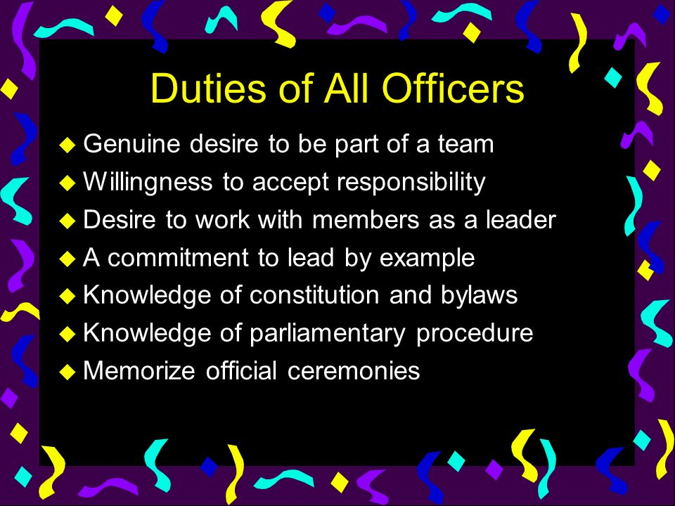 Duties of All Officers u Genuine desire to be part of a team u Willingness to accept responsibility u Desire to work with members as a leader u A comm