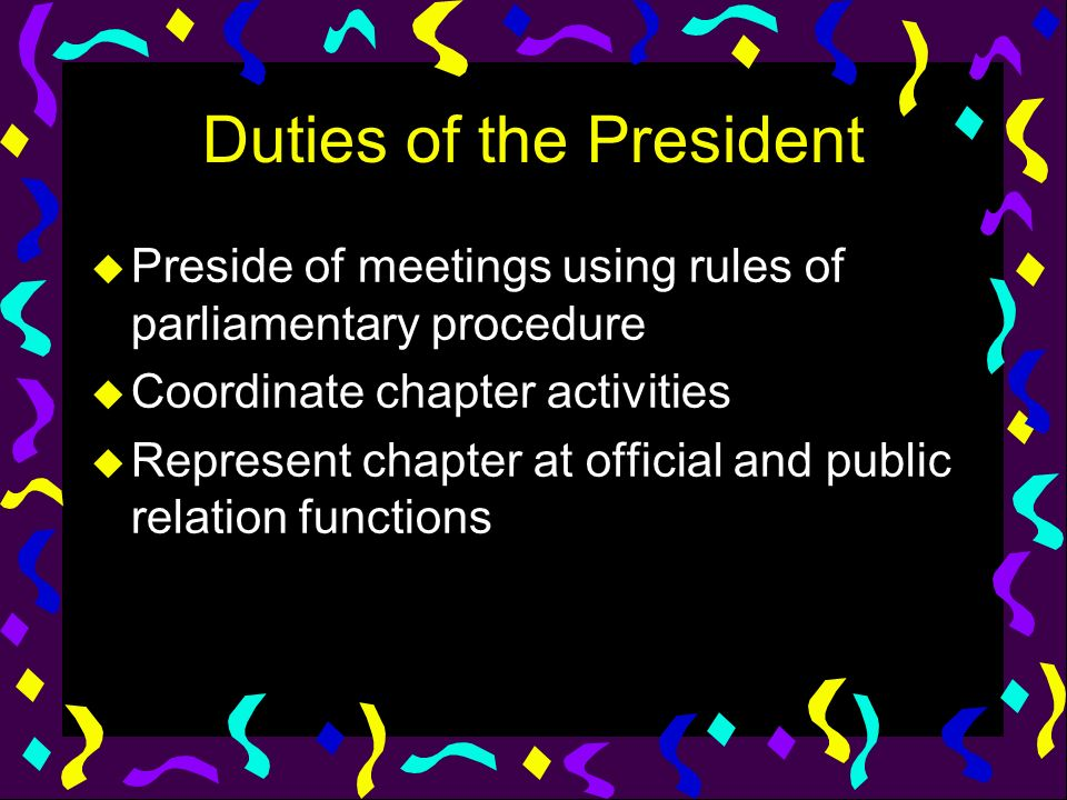 Duties of the President u Preside of meetings using rules of parliamentary procedure u Coordinate chapter activities u Represent chapter at official a