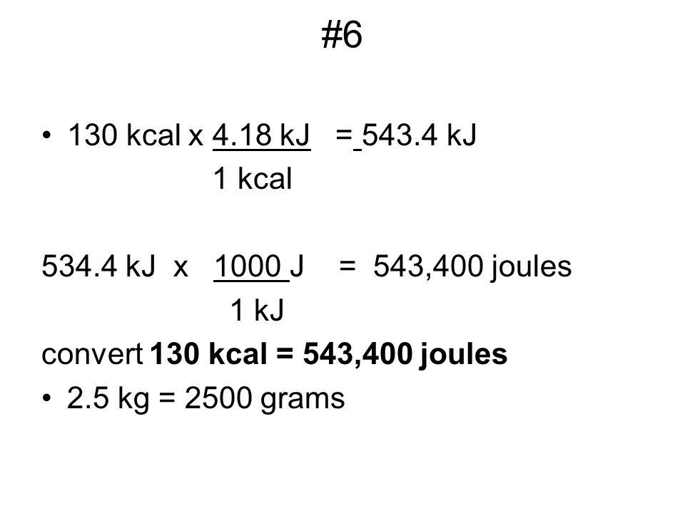 #6 130 kcal x 4.18 kJ = 543.4 kJ 1 kcal 534.4 kJ x 1000 J = 543,400 joules 1 kJ convert 130 kcal = 543,400 joules 2.5 kg = 2500 grams