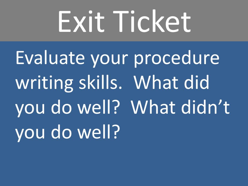 Exit Ticket Evaluate your procedure writing skills. What did you do well What didnt you do well