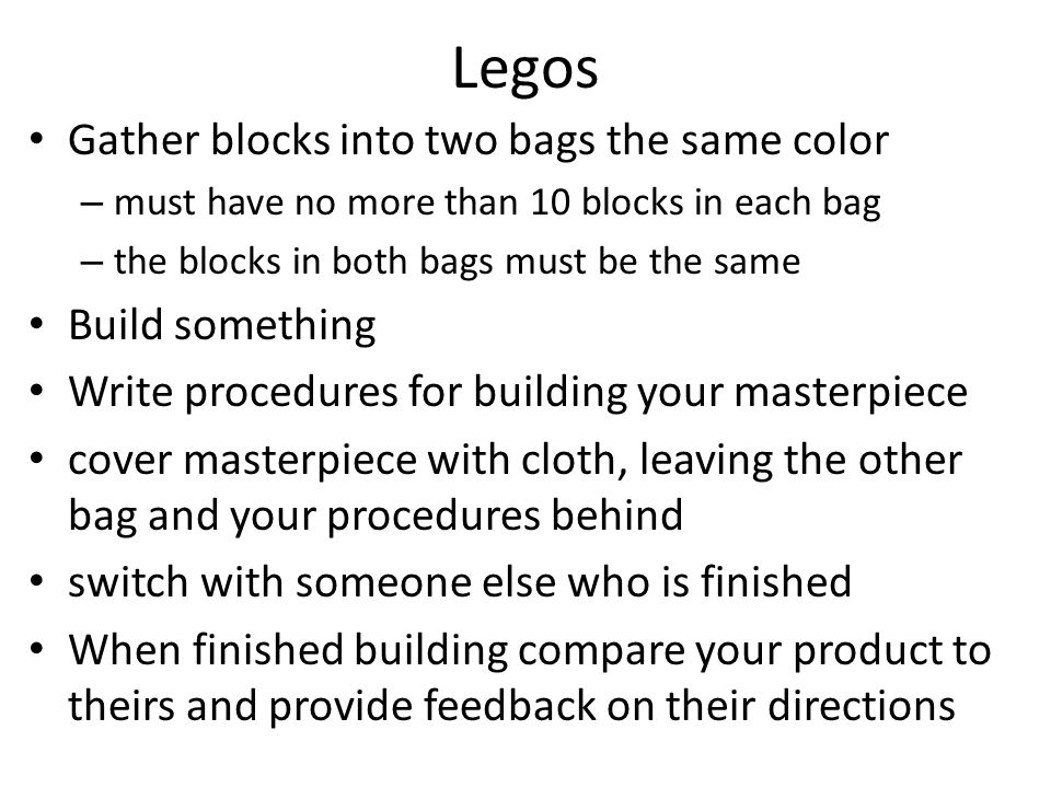 Legos Gather blocks into two bags the same color – must have no more than 10 blocks in each bag – the blocks in both bags must be the same Build something Write procedures for building your masterpiece cover masterpiece with cloth, leaving the other bag and your procedures behind switch with someone else who is finished When finished building compare your product to theirs and provide feedback on their directions
