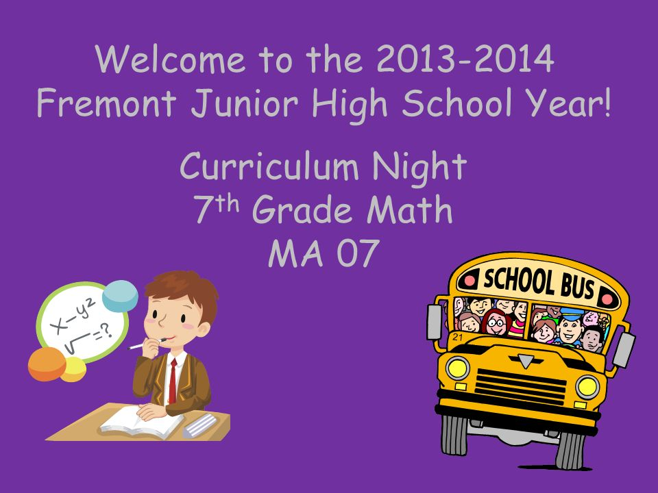 Welcome to the Fremont Junior High School Year! Curriculum Night 7 th Grade Math MA 07