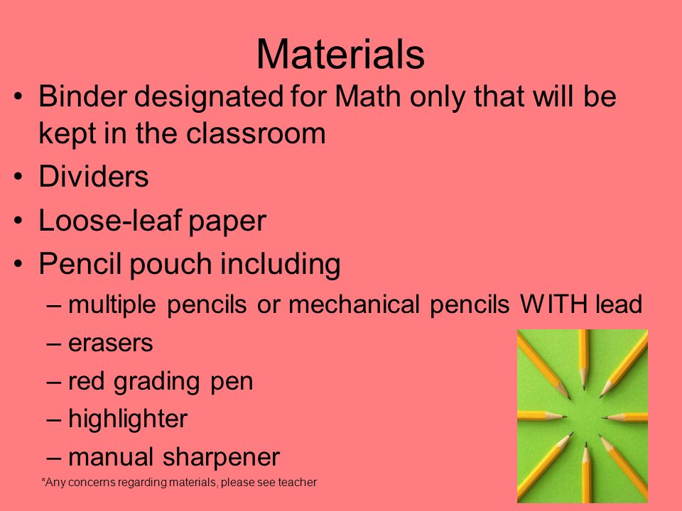 Materials Binder designated for Math only that will be kept in the classroom Dividers Loose-leaf paper Pencil pouch including –multiple pencils or mechanical pencils WITH lead –erasers –red grading pen –highlighter –manual sharpener *Any concerns regarding materials, please see teacher