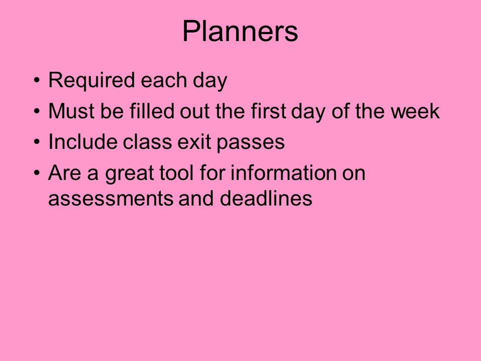 Planners Required each day Must be filled out the first day of the week Include class exit passes Are a great tool for information on assessments and deadlines