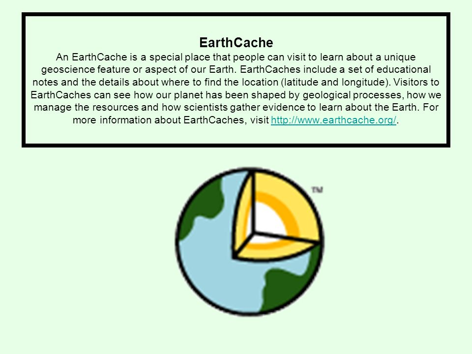 EarthCache An EarthCache is a special place that people can visit to learn about a unique geoscience feature or aspect of our Earth.