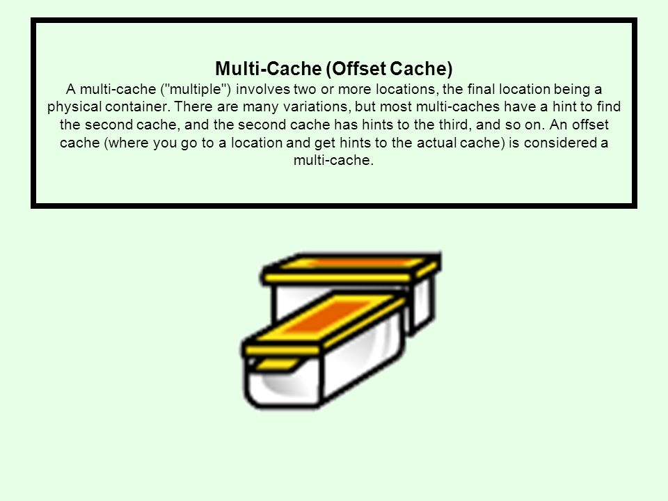 Multi-Cache (Offset Cache) A multi-cache ( multiple ) involves two or more locations, the final location being a physical container.