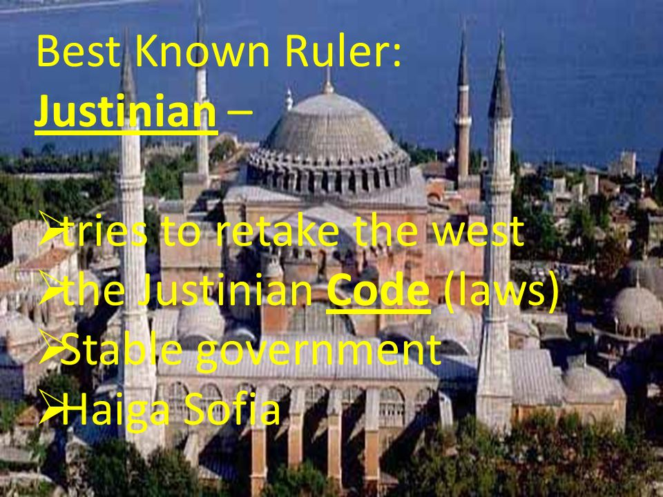 Best Known Ruler: Justinian – tries to retake the west the Justinian Code (laws) Stable government Haiga Sofia