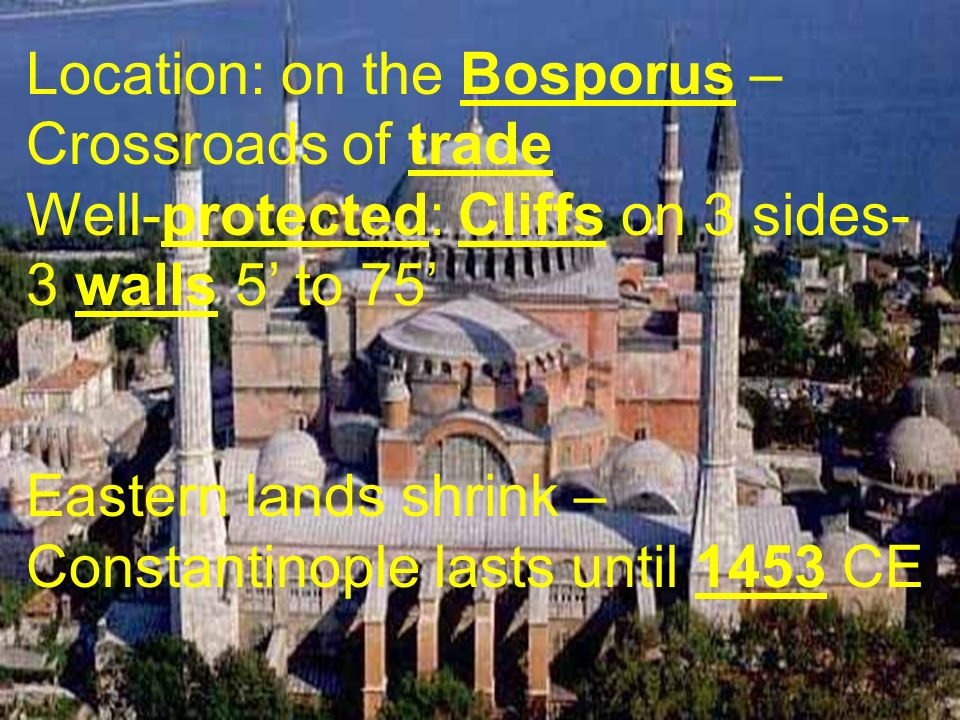 Location: on the Bosporus – Crossroads of trade Well-protected: Cliffs on 3 sides- 3 walls 5 to 75 Eastern lands shrink – Constantinople lasts until 1