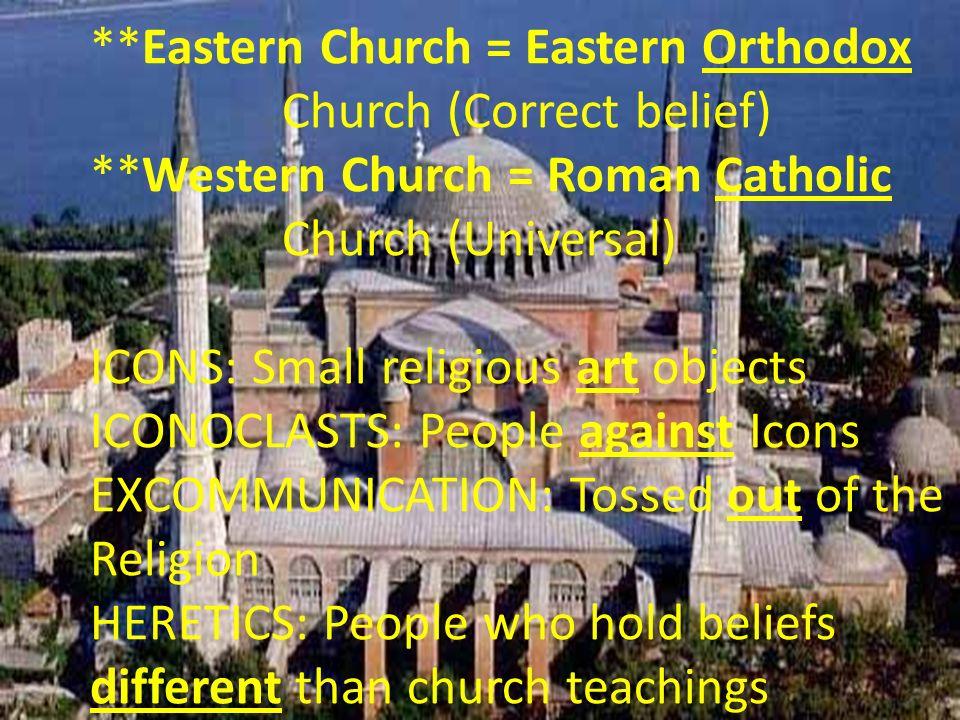 **Eastern Church = Eastern Orthodox Church (Correct belief) **Western Church = Roman Catholic Church (Universal) ICONS: Small religious art objects IC