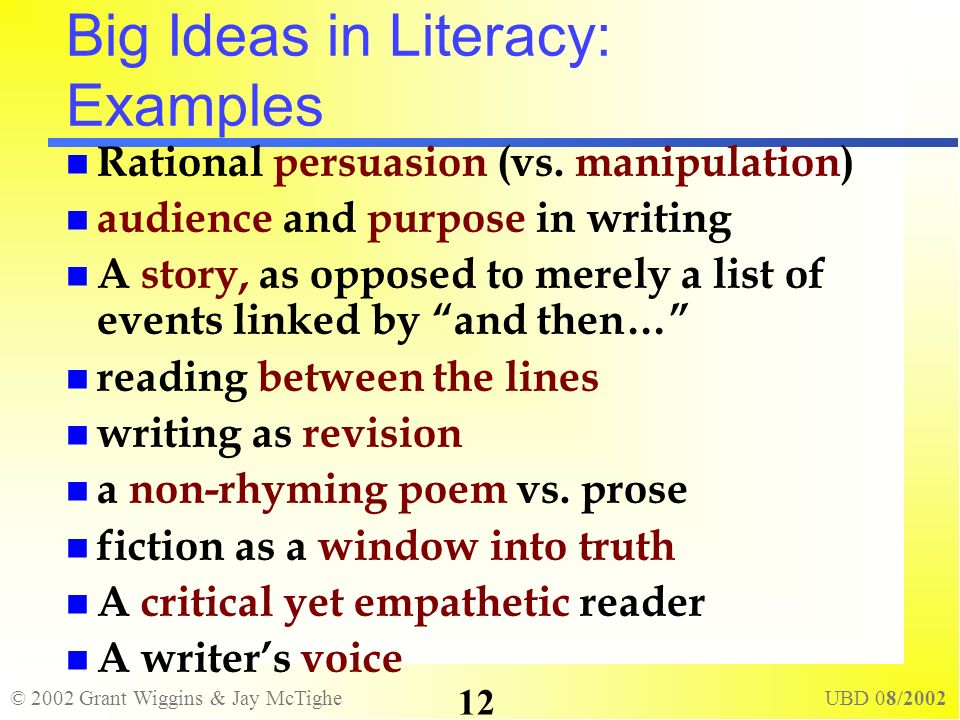 © 2002 Grant Wiggins & Jay McTighe UBD 08/2002 12 Big Ideas in Literacy: Examples Rational persuasion (vs. manipulation) audience and purpose in writi