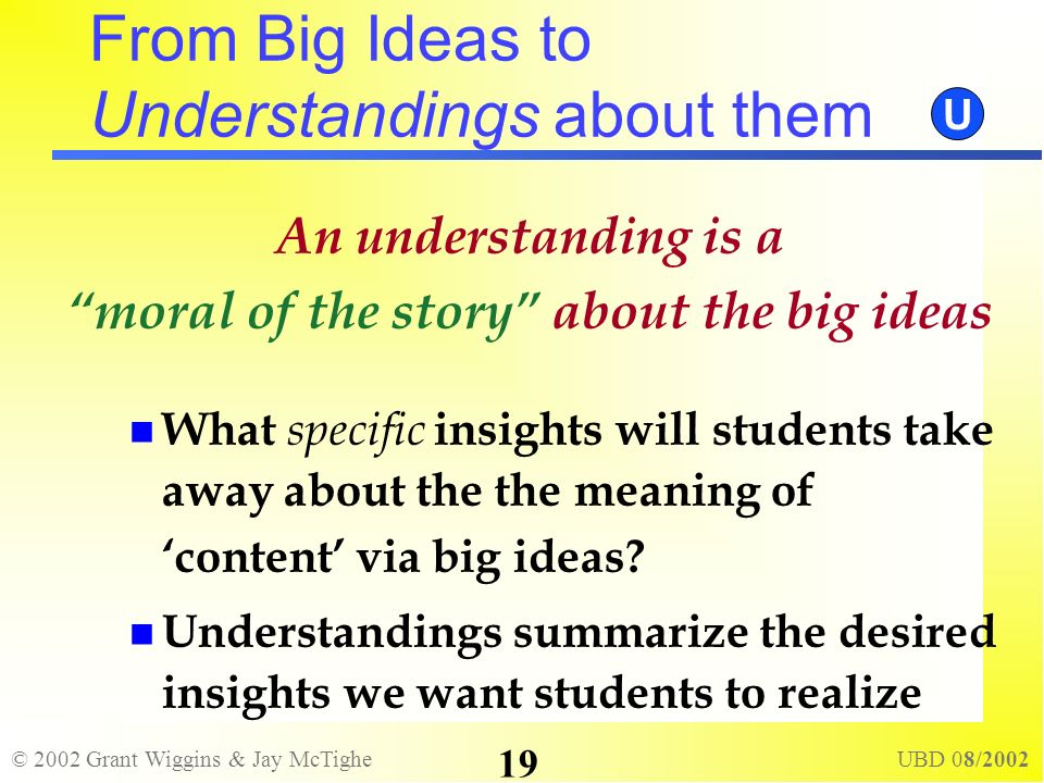 © 2002 Grant Wiggins & Jay McTighe UBD 08/2002 19 An understanding is a moral of the story about the big ideas What specific insights will students ta