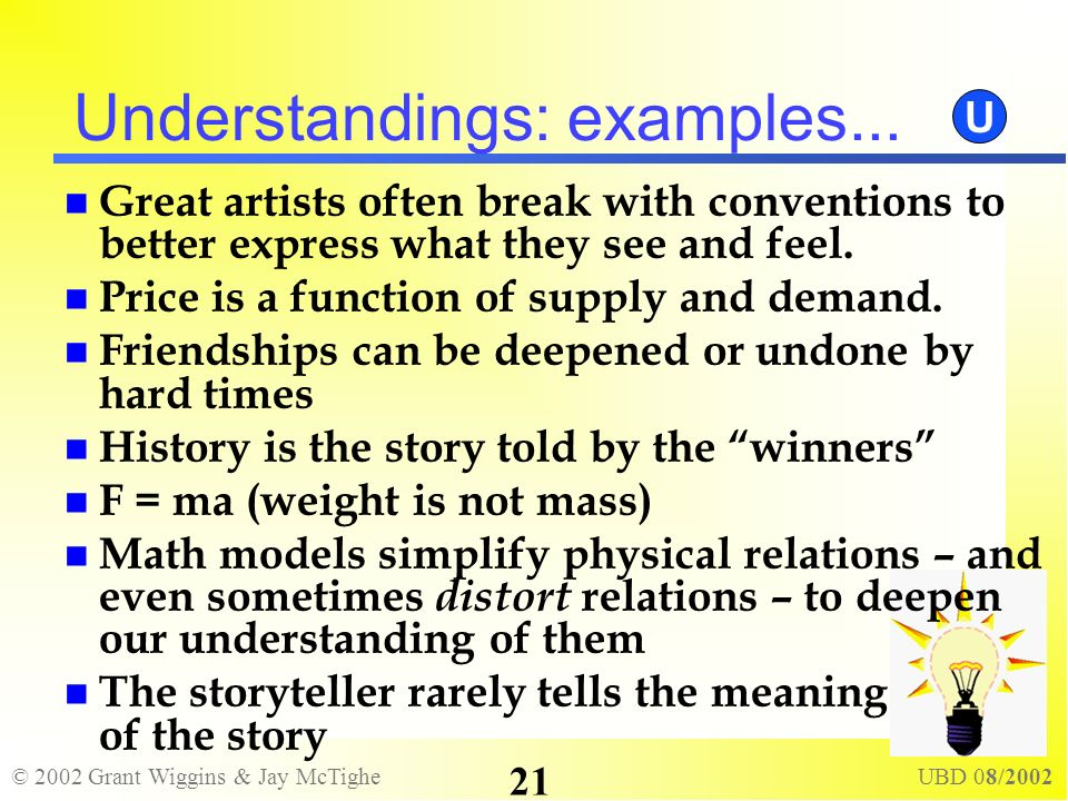 © 2002 Grant Wiggins & Jay McTighe UBD 08/2002 21 Understandings: examples... Great artists often break with conventions to better express what they s