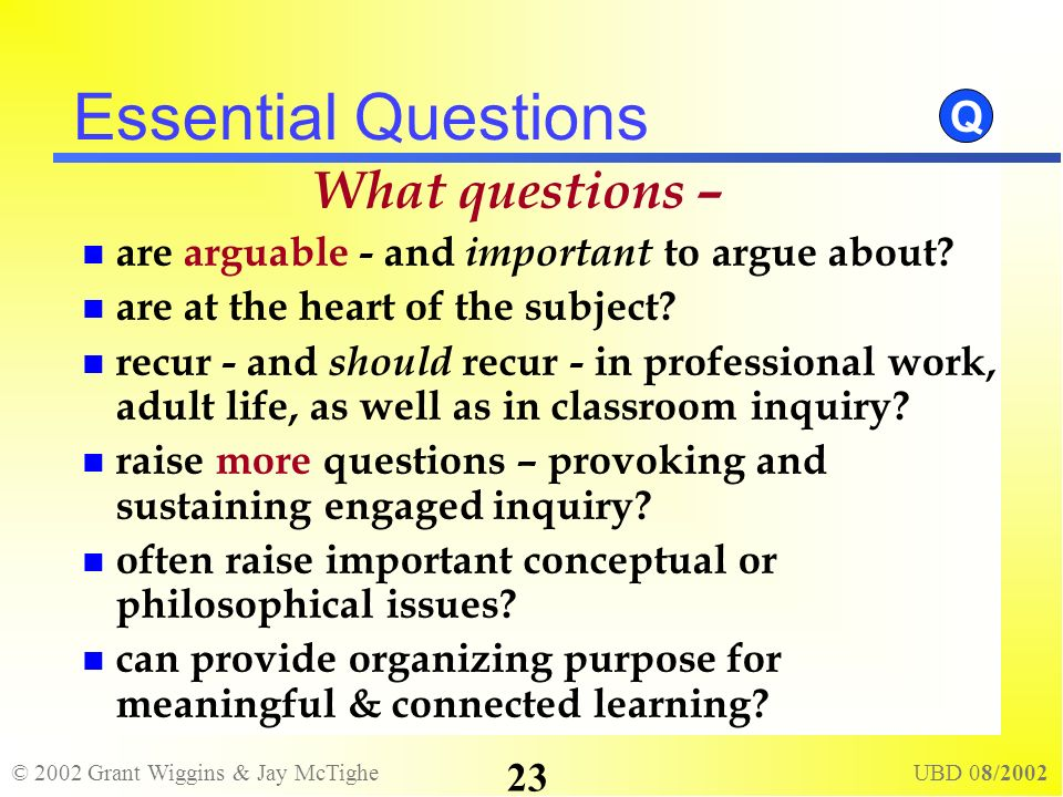 © 2002 Grant Wiggins & Jay McTighe UBD 08/2002 23 Essential Questions What questions – are arguable - and important to argue about? are at the heart o