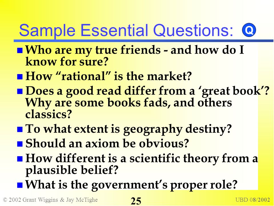 © 2002 Grant Wiggins & Jay McTighe UBD 08/2002 25 Sample Essential Questions: Who are my true friends - and how do I know for sure? How rational is th