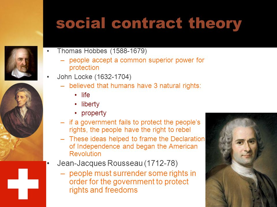 social contract theory Thomas Hobbes (1588-1679) –people accept a common superior power for protection John Locke (1632-1704) –believed that humans ha