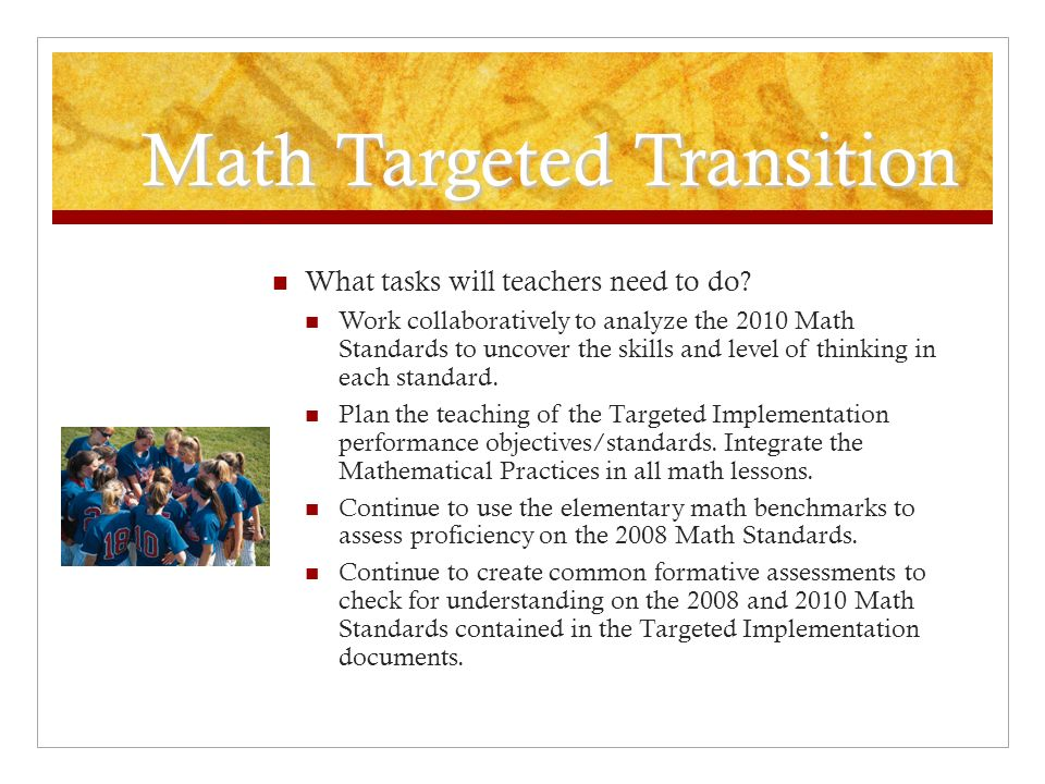 Math Targeted Transition What tasks will teachers need to do? Work collaboratively to analyze the 2010 Math Standards to uncover the skills and level