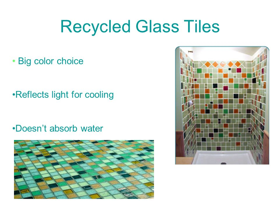 Recycled Glass Tiles Big color choice Reflects light for cooling Doesnt absorb water