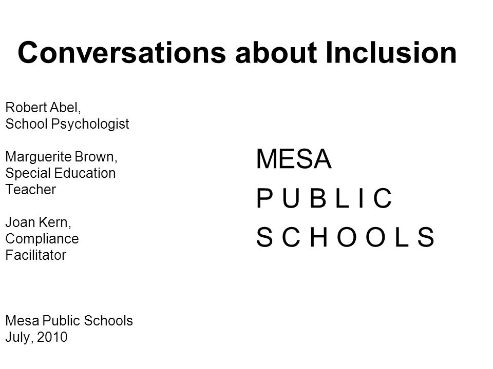 Conversations about Inclusion Robert Abel, School Psychologist Marguerite Brown, Special Education Teacher Joan Kern, Compliance Facilitator Mesa Publ