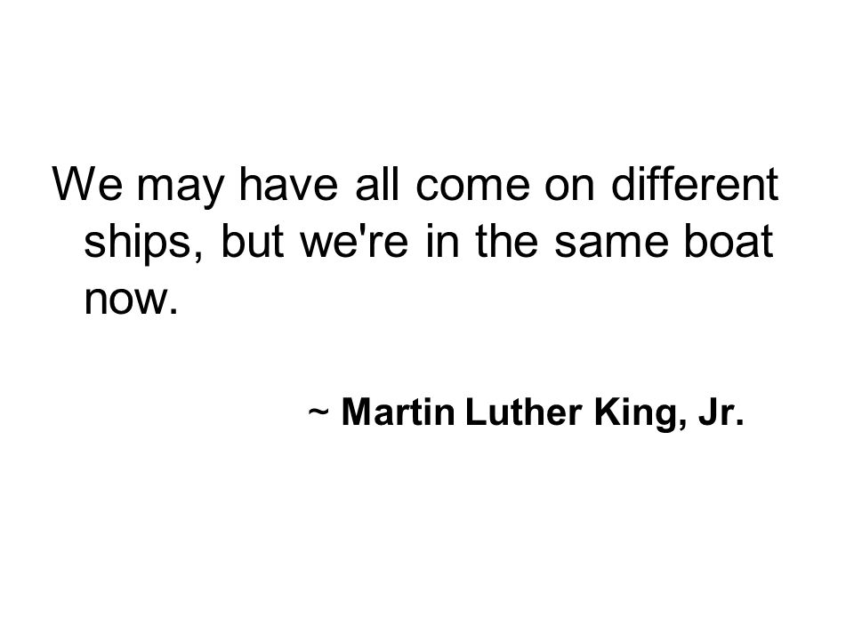 We may have all come on different ships, but we're in the same boat now. ~ Martin Luther King, Jr.