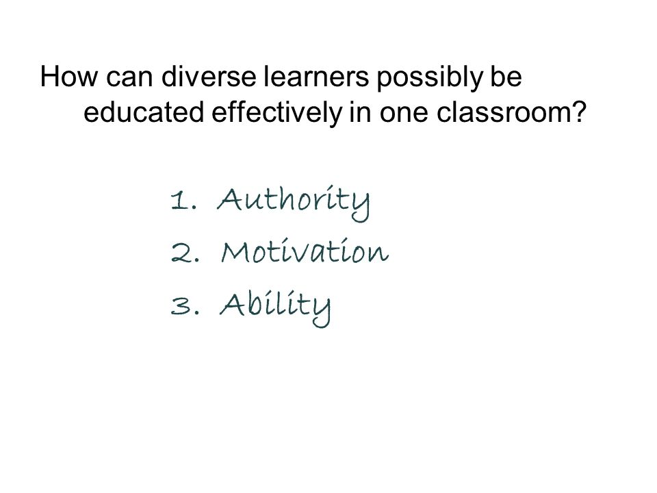 How can diverse learners possibly be educated effectively in one classroom? 1. Authority 2. Motivation 3. Ability