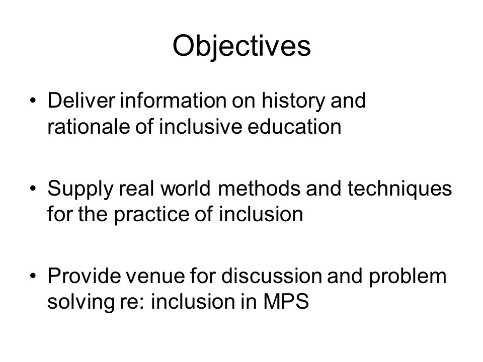 Objectives Deliver information on history and rationale of inclusive education Supply real world methods and techniques for the practice of inclusion