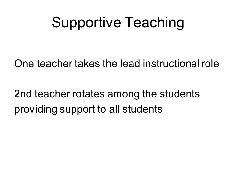 Supportive Teaching One teacher takes the lead instructional role 2nd teacher rotates among the students providing support to all students