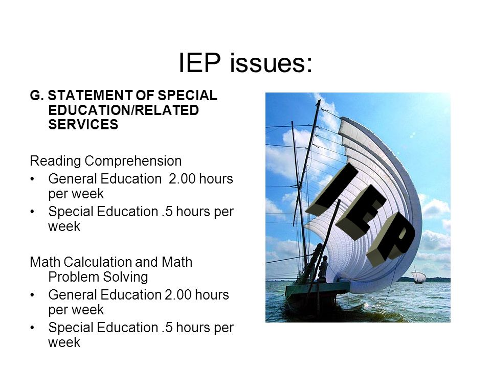 IEP issues: G. STATEMENT OF SPECIAL EDUCATION/RELATED SERVICES Reading Comprehension General Education 2.00 hours per week Special Education.5 hours p