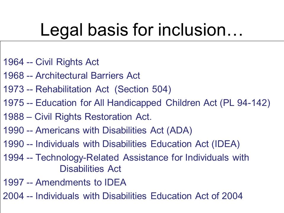 Legal basis for inclusion… 1964 -- Civil Rights Act 1968 -- Architectural Barriers Act 1973 -- Rehabilitation Act (Section 504) 1975 -- Education for
