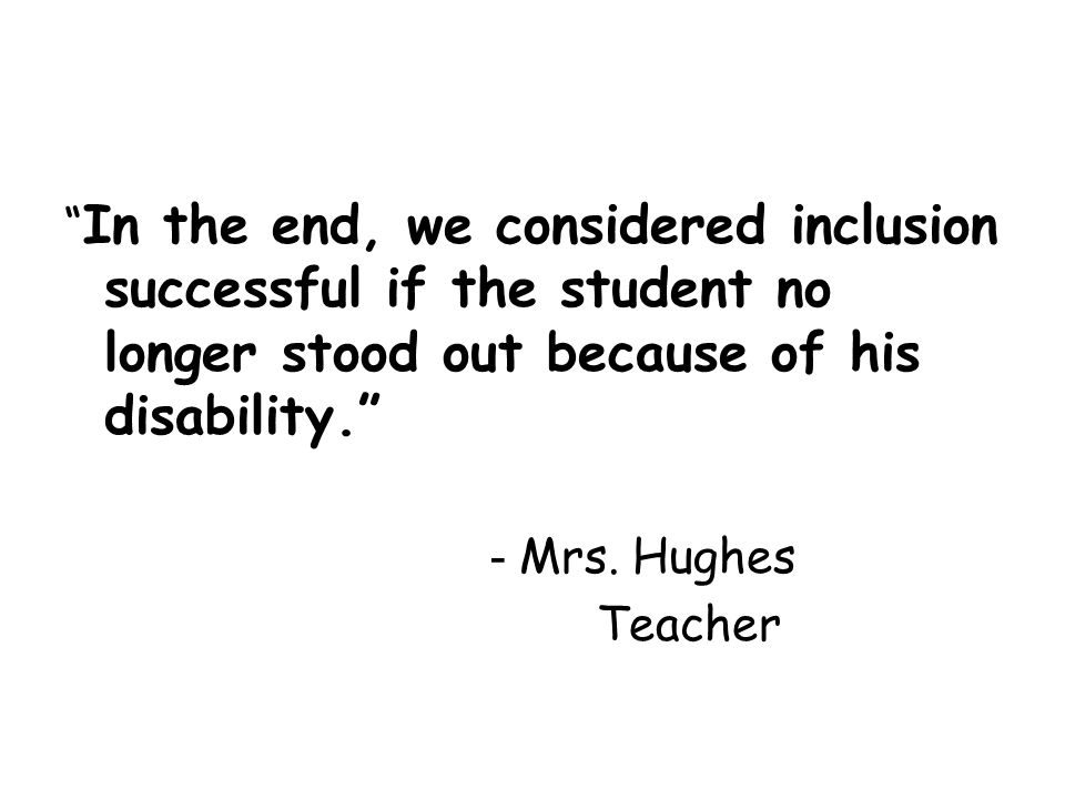 In the end, we considered inclusion successful if the student no longer stood out because of his disability. - Mrs. Hughes Teacher