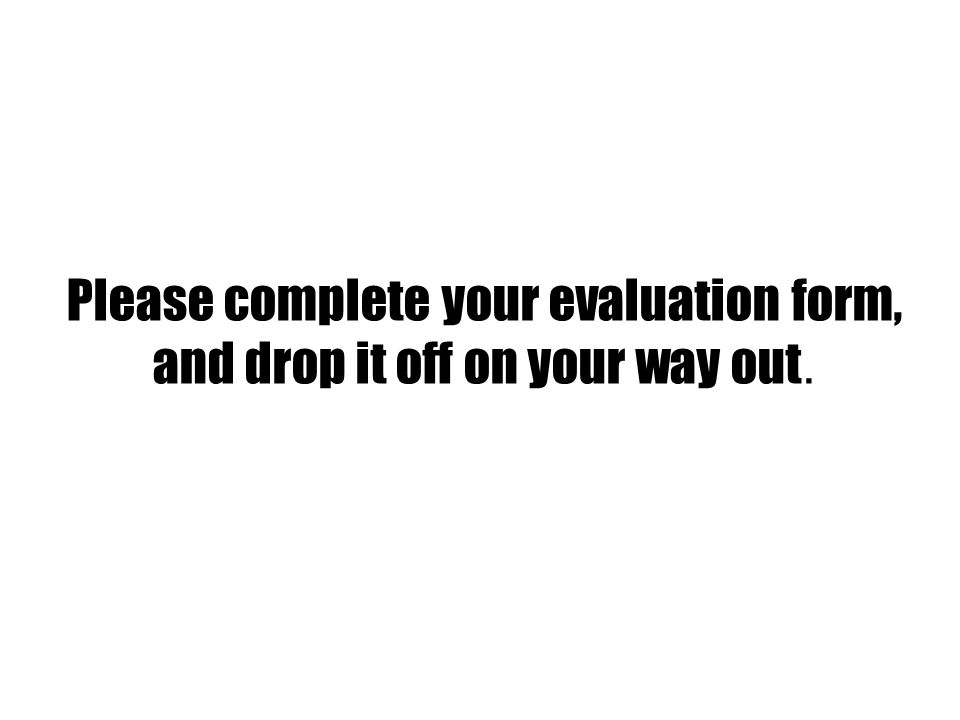 Please complete your evaluation form, and drop it off on your way out.