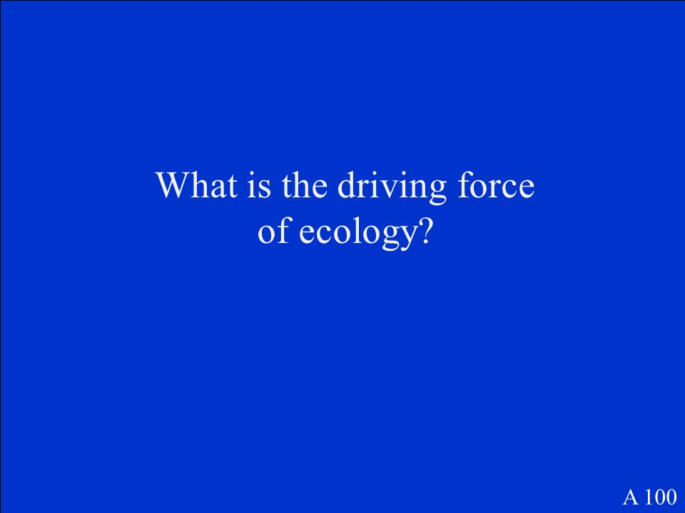 What is the driving force of ecology? A 100