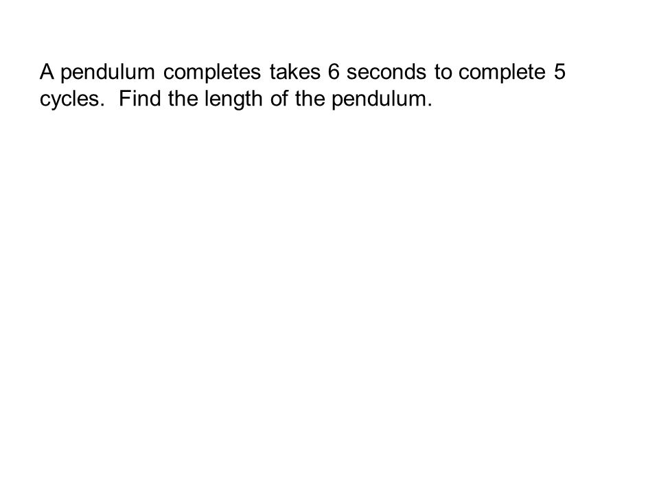 A pendulum completes takes 6 seconds to complete 5 cycles. Find the length of the pendulum.