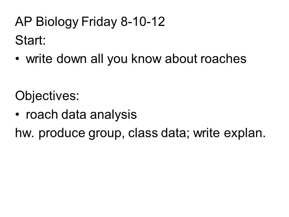 AP Biology Friday Start: write down all you know about roaches Objectives: roach data analysis hw.
