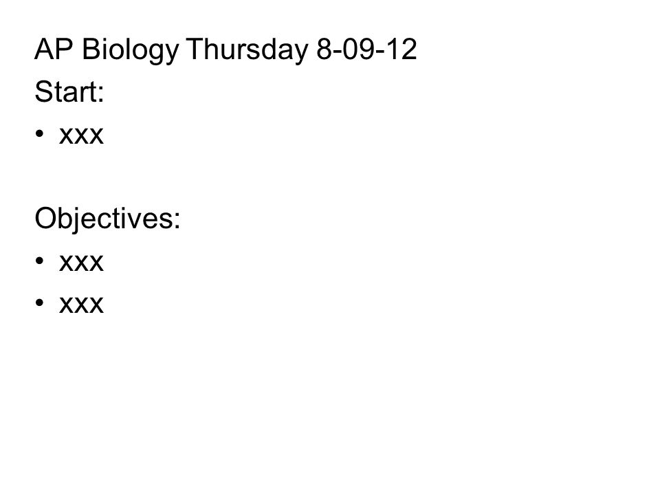 AP Biology Thursday Start: xxx Objectives: xxx