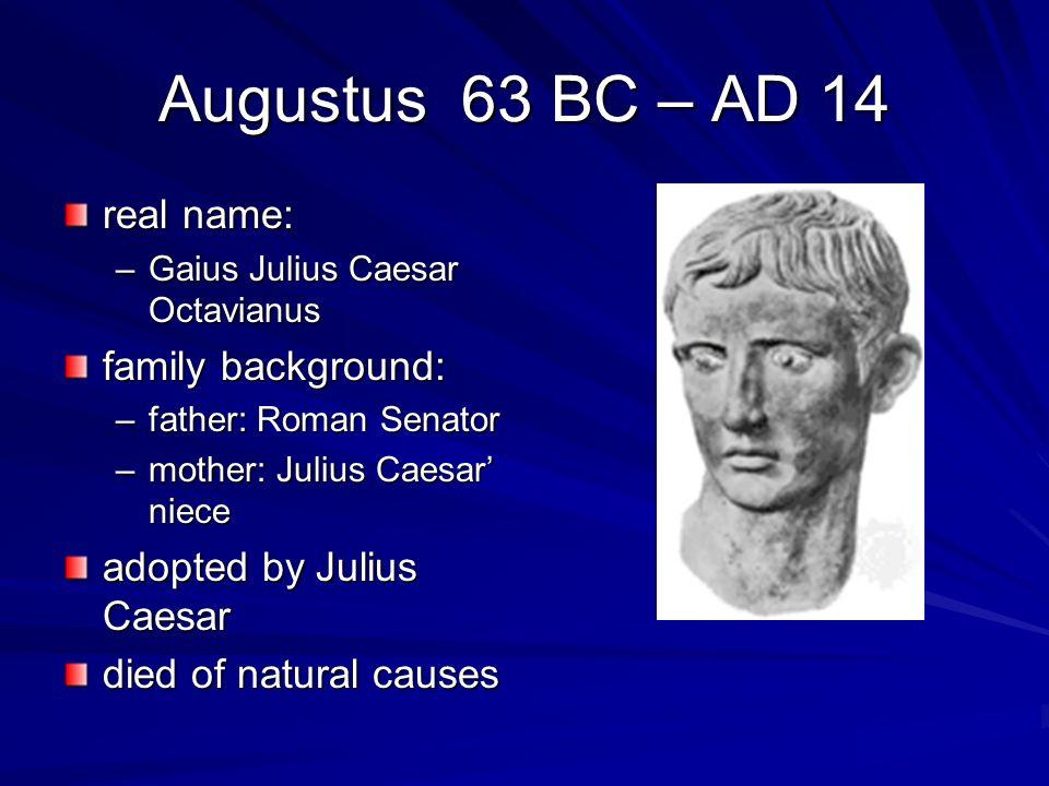 Augustus 63 BC – AD 14 real name: –Gaius Julius Caesar Octavianus family background: –father: Roman Senator –mother: Julius Caesar niece adopted by Ju