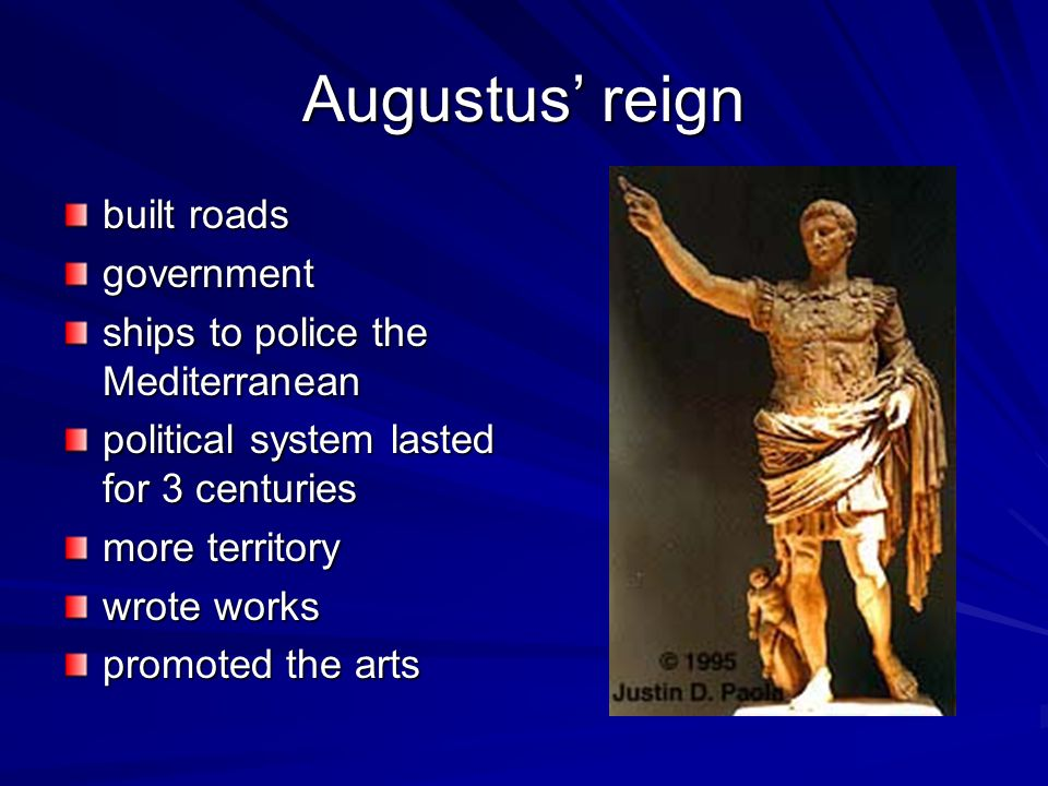 Augustus reign built roads government ships to police the Mediterranean political system lasted for 3 centuries more territory wrote works promoted th