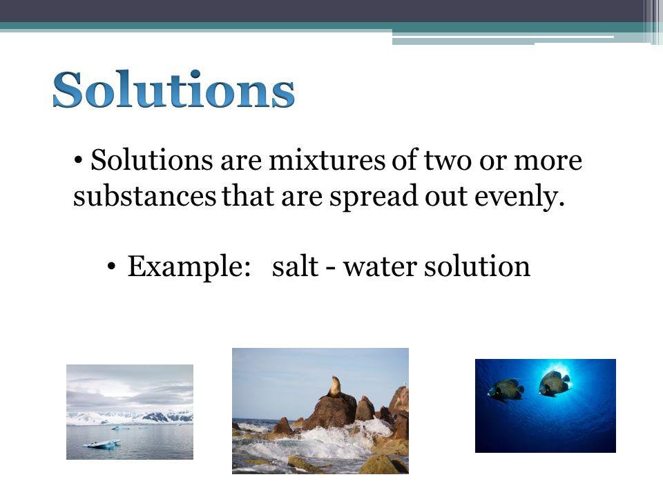 Solutions are mixtures of two or more substances that are spread out evenly. Example: salt - water solution