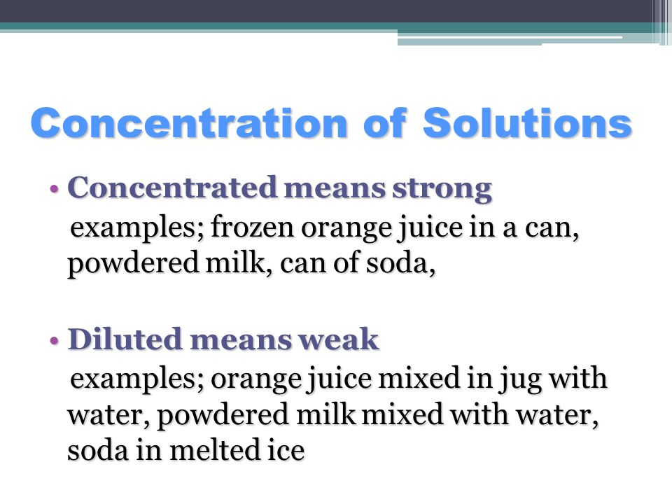 Concentrated means strongConcentrated means strong examples; frozen orange juice in a can, powdered milk, can of soda, examples; frozen orange juice i