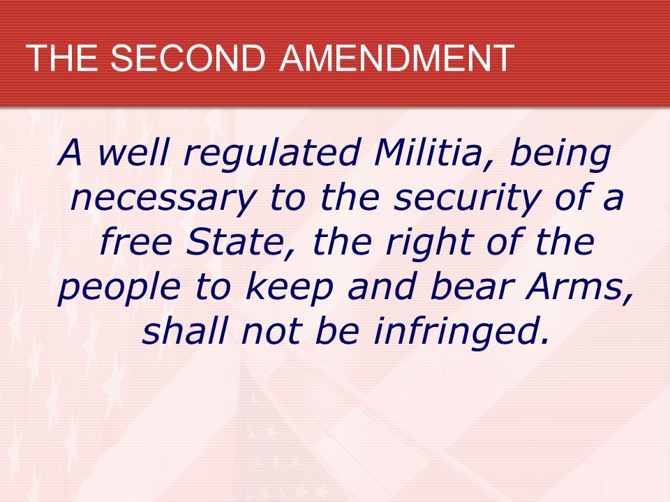 THE SECOND AMENDMENT A well regulated Militia, being necessary to the security of a free State, the right of the people to keep and bear Arms, shall n