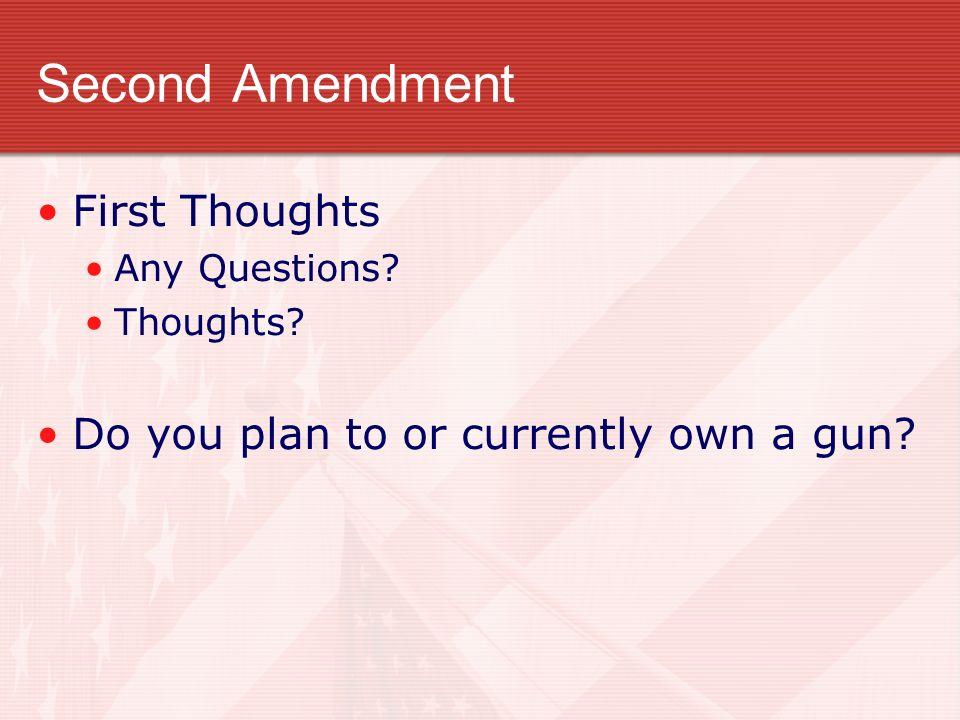 Second Amendment First Thoughts Any Questions? Thoughts? Do you plan to or currently own a gun?