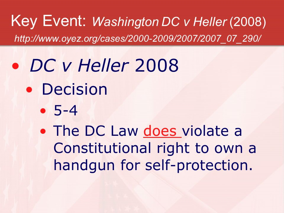 Key Event: Washington DC v Heller (2008) http://www.oyez.org/cases/2000-2009/2007/2007_07_290/ DC v Heller 2008 Decision 5-4 The DC Law does violate a