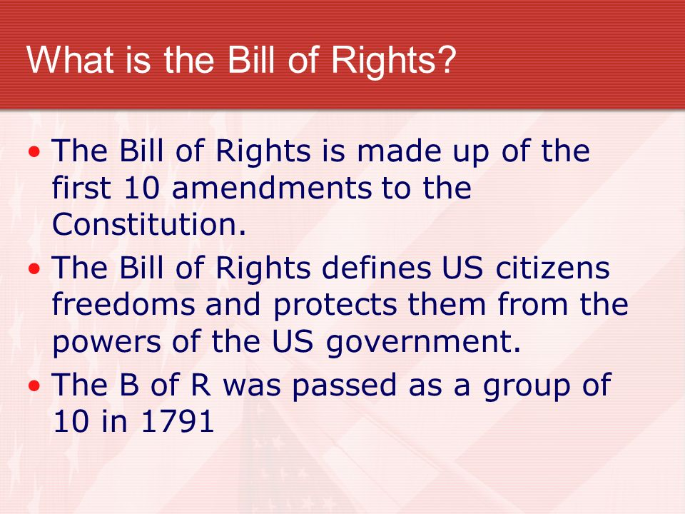 What is the Bill of Rights? The Bill of Rights is made up of the first 10 amendments to the Constitution. The Bill of Rights defines US citizens freed