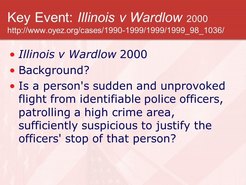 Key Event: Illinois v Wardlow 2000 http://www.oyez.org/cases/1990-1999/1999/1999_98_1036/ Illinois v Wardlow 2000 Background? Is a person's sudden and