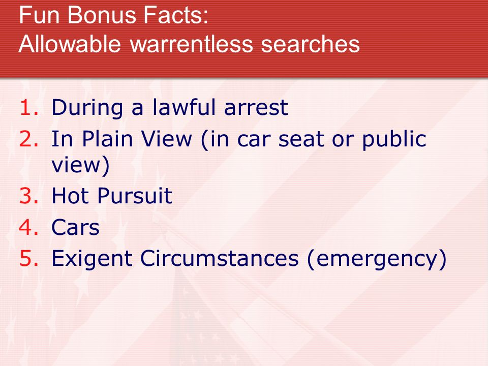 Fun Bonus Facts: Allowable warrentless searches 1.During a lawful arrest 2.In Plain View (in car seat or public view) 3.Hot Pursuit 4.Cars 5.Exigent C